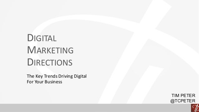 DIGITAL MARKETING DIRECTIONS The	Key	Trends	Driving	Digital	 For	Your	Business TIM PETER @TCPETER
