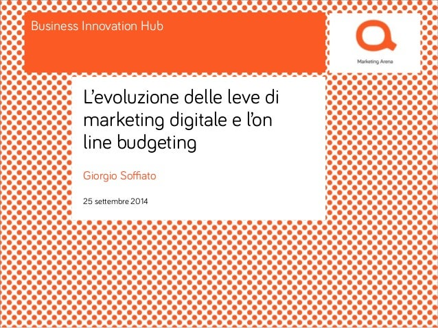 Business Innovation Hub  L'evoluzione delle leve di  marketing digitale e l'on  line budgeting  Giorgio Soffiato  25 sette...