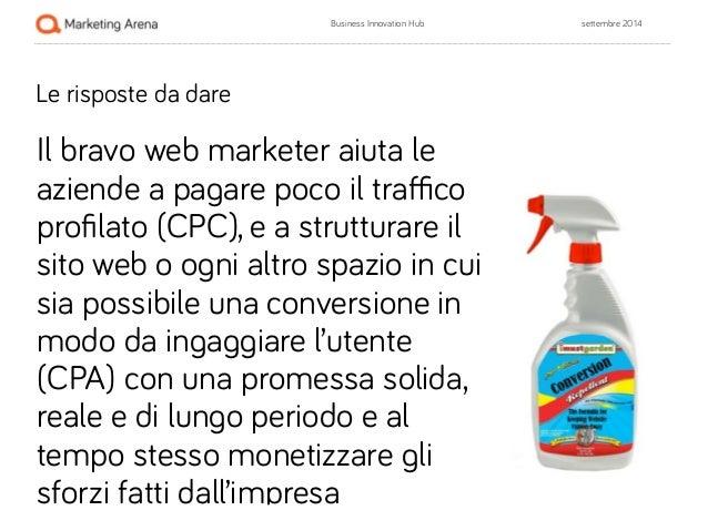 Business Innovation Hub settembre 2014  Le risposte da dare  !  Il bravo web marketer aiuta le  aziende a pagare poco il t...