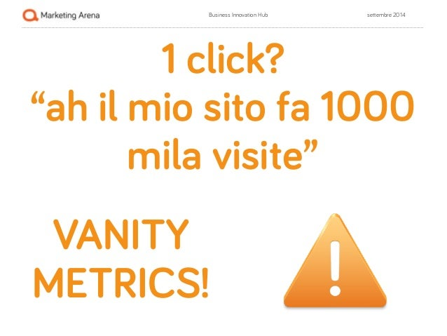 "Business Innovation Hub settembre 2014  ""ah il mio sito fa 1000  !  !  1 click?  mila visite""  VANITY  METRICS!"
