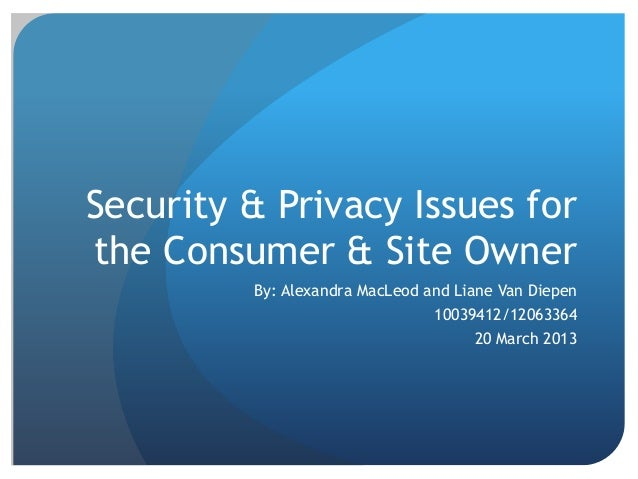 Security & Privacy Issues for the Consumer & Site Owner By: Alexandra MacLeod and Liane Van Diepen 10039412/12063364 20 Ma...