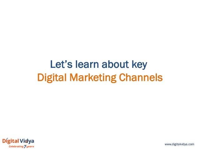 www.digitalvidya.com Let's learn about key Digital Marketing Channels