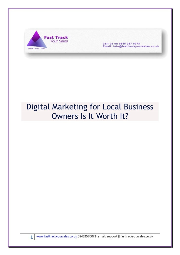 Digital Marketing for Local Business        Owners Is It Worth It? 1   www.fasttrackyoursales.co.uk 08452570073 email: sup...