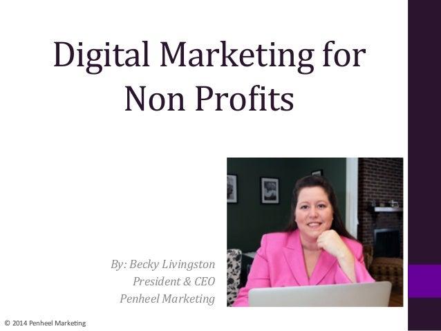 ©  2014  Penheel  Marke0ng   Digital  Marketing  for     Non  Pro1its   By:  Becky  Livingston  ...