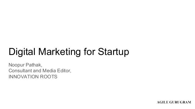 Digital Marketing for Startup Noopur Pathak, Consultant and Media Editor, INNOVATION ROOTS