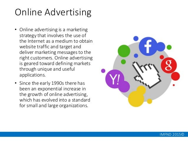 IMFND 2015© Online Advertising • Online advertising is a marketing strategy that involves the use of the Internet as a med...