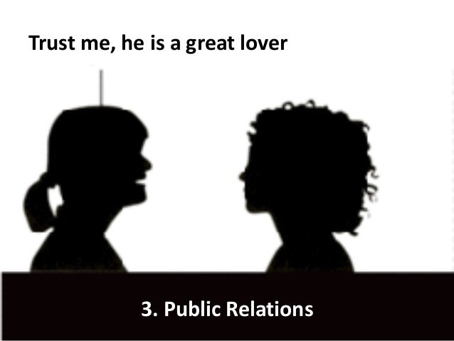 Trust me, he is a great lover 3. Public Relations