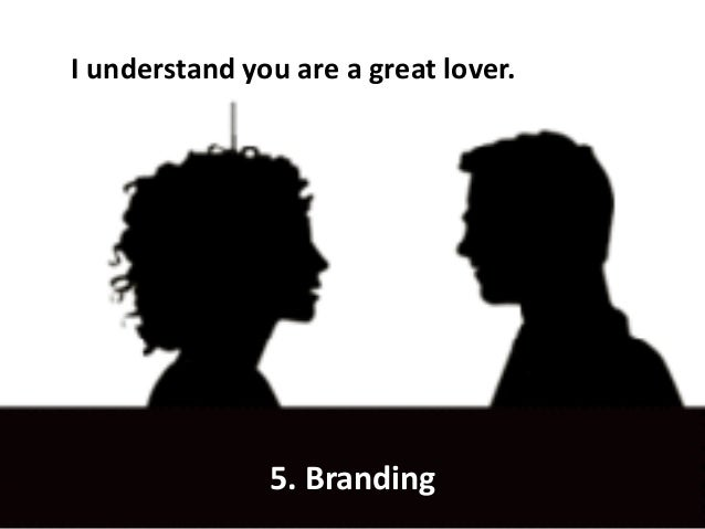I understand you are a great lover. 5. Branding