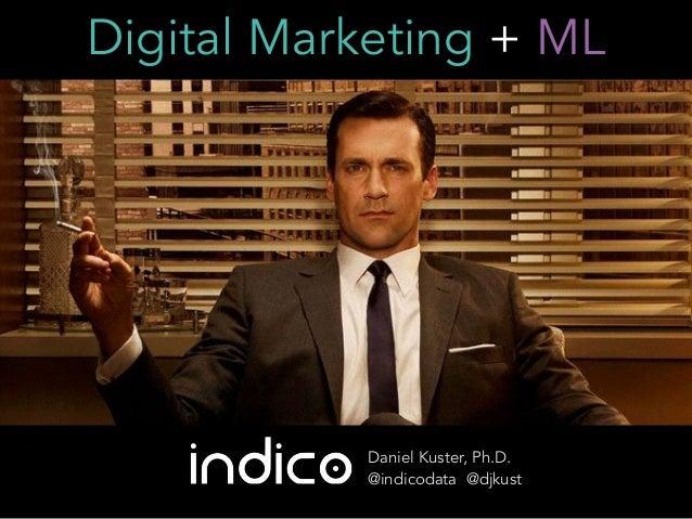 Digital Marketing + ML Daniel Kuster, Ph.D. @indicodata @djkust
