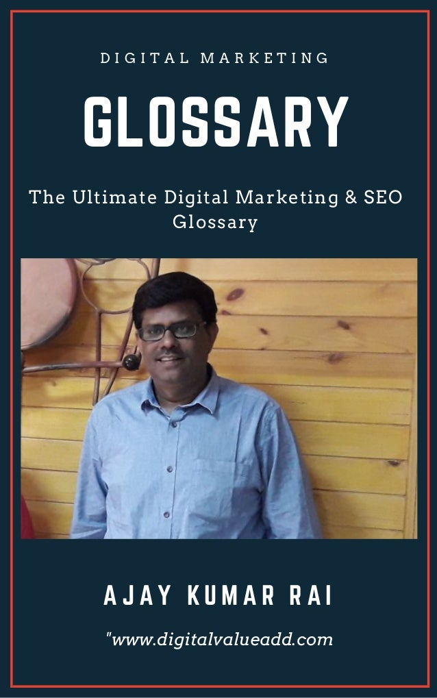 "GLOSSARY The Ultimate Digital Marketing & SEO Glossary D I G I T A L M A R K E T I N G A J A Y K U M A R R A I ""www.digita..."