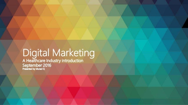Digital Marketing A Healthcare Industry introduction September 2016 Presented by Murad Q