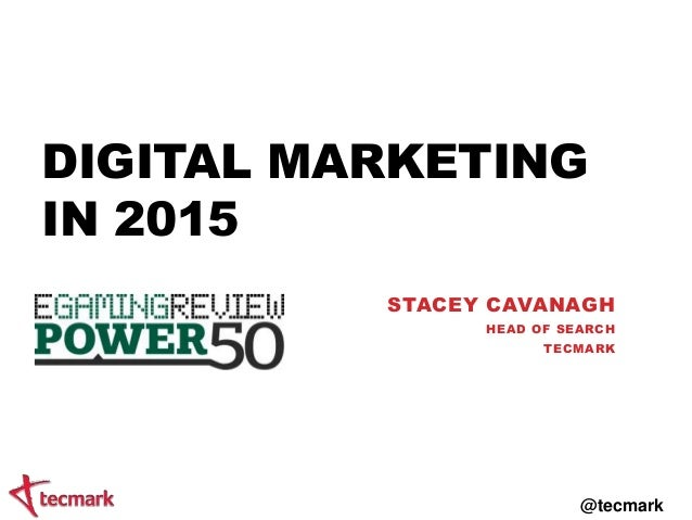 DIGITAL MARKETING IN 2015 STACEY CAVANAGH HEAD OF SEARCH TECMARK @tecmark