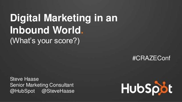 Digital Marketing in an Inbound World. (What's your score?) #CRAZEConf Steve Haase Senior Marketing Consultant @HubSpot @S...
