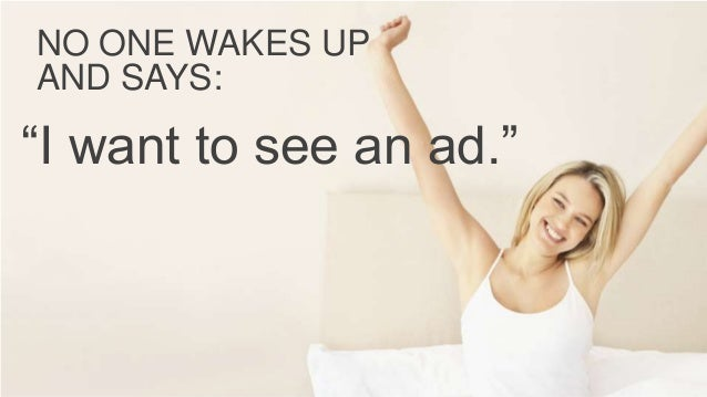 """NO ONE WAKES UP AND SAYS: """"I want to see an ad."""""""