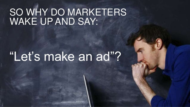 """SO WHY DO MARKETERS WAKE UP AND SAY: """"Let's make an ad""""?"""