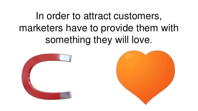 In order to attract customers, marketers have to provide them with something they will love.