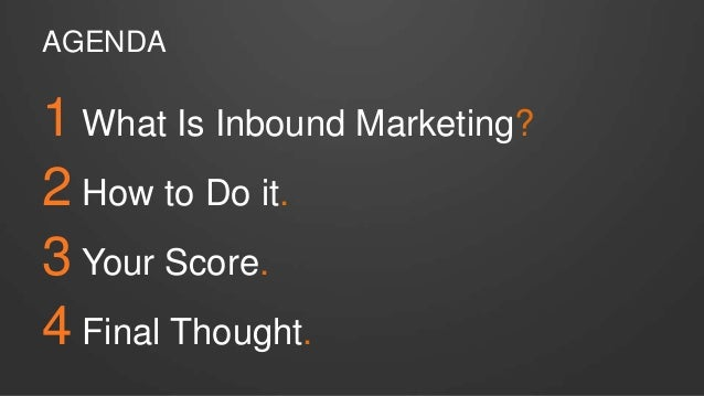 AGENDA 1 What Is Inbound Marketing? 2 How to Do it. 3 Your Score. 4 Final Thought.