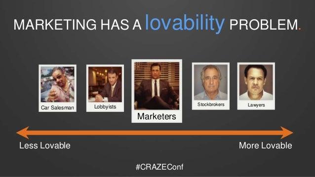 MARKETING HAS A lovability PROBLEM. Stockbrokers Lawyers Car Salesman Lobbyists Marketers Less Lovable More Lovable #CRAZE...