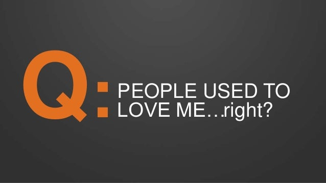 PEOPLE USED TO LOVE ME…Q: right?