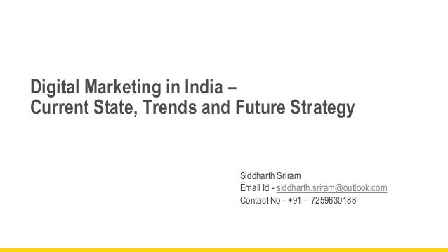 Digital Marketing in India – Current State, Trends and Future Strategy  Siddharth Sriram Email Id - siddharth.sriram@outlo...