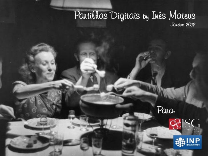 Partilhas Digitais by Inês Mateus                          Janeiro 2012                      Para: