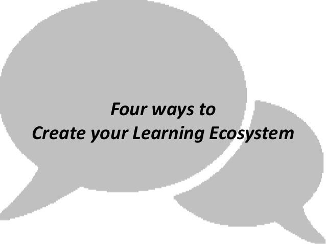 Four ways toCreate your Learning Ecosystem