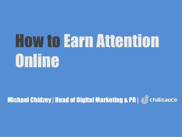 How to Earn Attention Online Michael Chidzey | Head of Digital Marketing & PR |