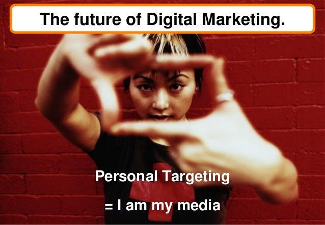The future of Digital Marketing.       Personal Targeting        = I am my media