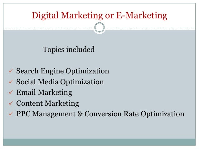 Digital Marketing or E-Marketing Topics included  Search Engine Optimization  Social Media Optimization  Email Marketin...
