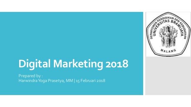 Digital Marketing 2018 Prepared by : HarwindraYoga Prasetya, MM   15 Februari 2018