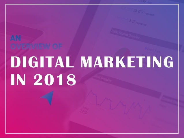 AN OVERVIEW OF DIGITAL MARKETING IN 2018