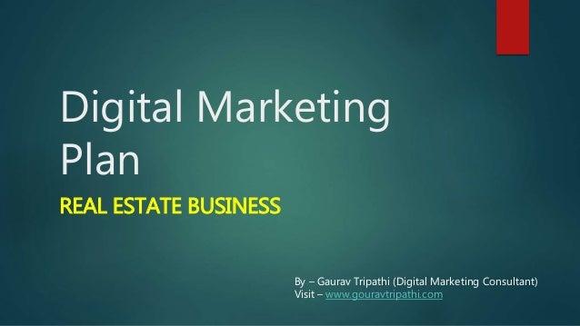 Digital Marketing Plan REAL ESTATE BUSINESS By – Gaurav Tripathi (Digital Marketing Consultant) Visit – www.gouravtripathi...