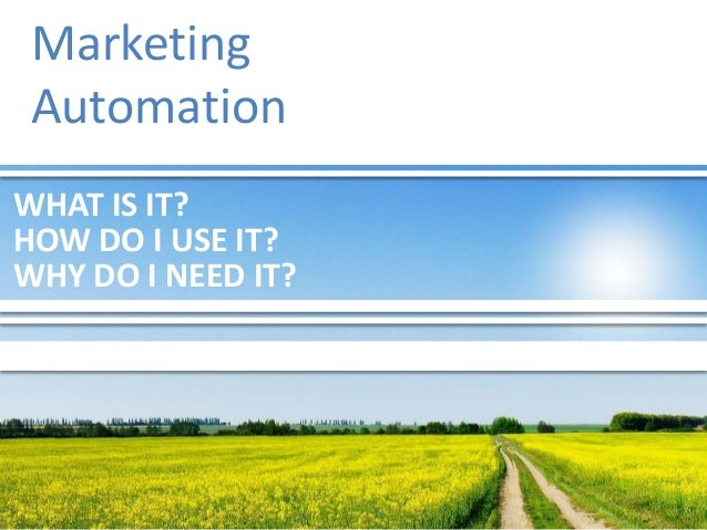 WHAT IS IT? Marketing Automation HOW DO I USE IT? WHY DO I NEED IT?