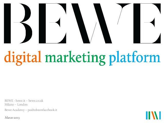 BEWE - bewe.it – bewe.co.ukMilano – LondonBewe Academy – paidtobeonfacebook.itMarzo 2013