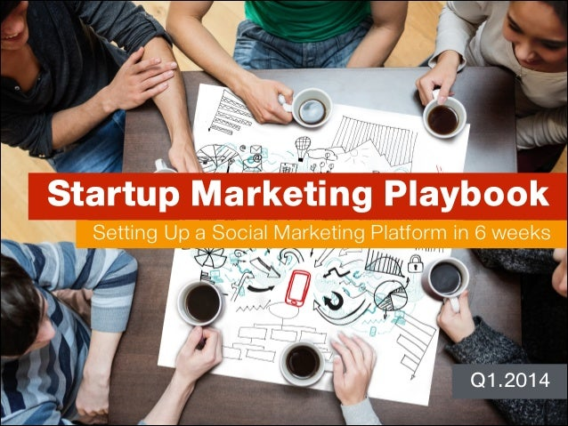 Startup Marketing Playbook Setting Up a Social Marketing Platform in 6 weeks  Q1.2014