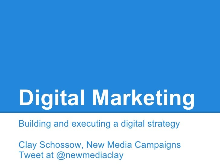 Digital MarketingBuilding and executing a digital strategyClay Schossow, New Media CampaignsTweet at @newmediaclay