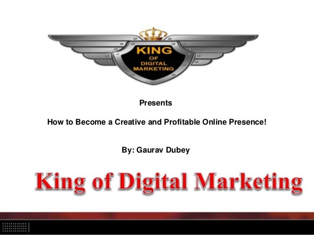Presents How to Become a Creative and Profitable Online Presence! By: Gaurav Dubey