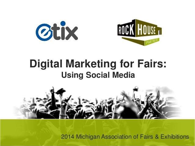 Digital Marketing for Fairs: Using Social Media  2014 Michigan Association of Fairs & Exhibitions