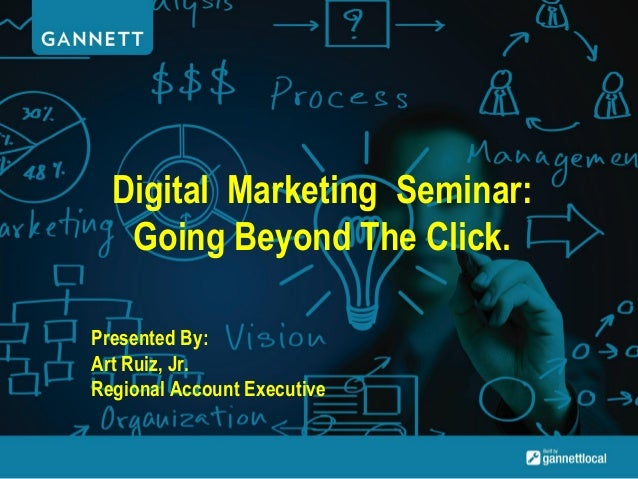 Digital Marketing Seminar: Going Beyond The Click. Presented By: Art Ruiz, Jr. Regional Account Executive