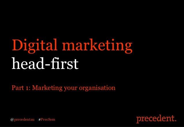 Digital marketinghead-firstPart 1: Marketing your organisation@precedentau   #PrecSem