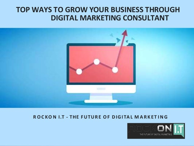 TOP WAYS TO GROW YOUR BUSINESS THROUGH DIGITAL MARKETING CONSULTANT R O C KO N I.T - THE FUTURE O F DIGITAL M A R K E T I ...