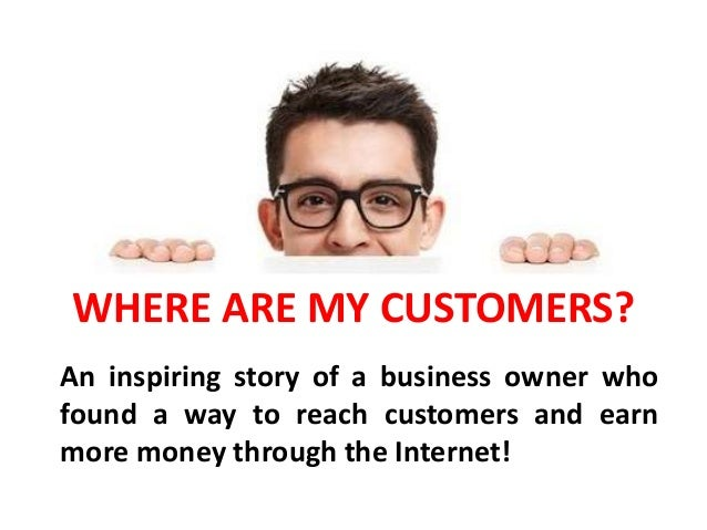 WHERE ARE MY CUSTOMERS? An inspiring story of a business owner who found a way to reach customers and earn more money thro...