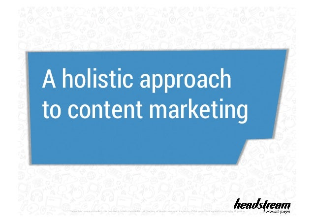 A holistic approach  to content marketing  The content contained within this document remain the intellectual property of ...