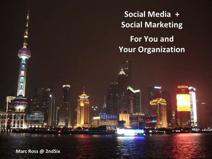 Social Media  + Social Marketing For You and Your Organization Marc Ross @ 2ndSix