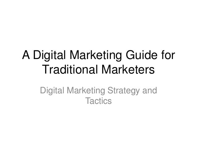 A Digital Marketing Guide for   Traditional Marketers   Digital Marketing Strategy and               Tactics