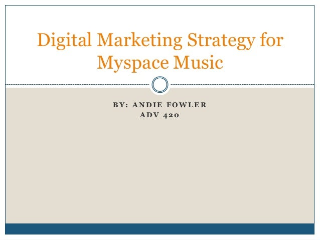 Digital Marketing Strategy for        Myspace Music         BY: ANDIE FOWLER              ADV 420