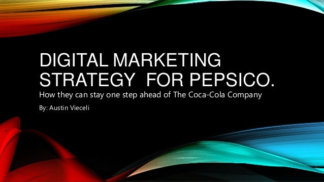 DIGITAL MARKETING STRATEGY FOR PEPSICO. How they can stay one step ahead of The Coca-Cola Company By: Austin Vieceli