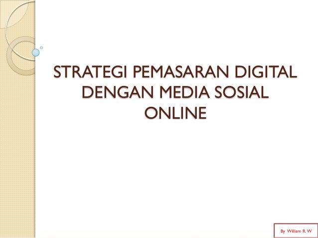 STRATEGI PEMASARAN DIGITAL DENGAN MEDIA SOSIAL ONLINE By William R. W