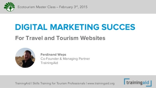 For Travel and Tourism Websites DIGITAL MARKETING SUCCES Ecotourism Master Class – February 3rd, 2015 Ferdinand Weps Co-Fo...