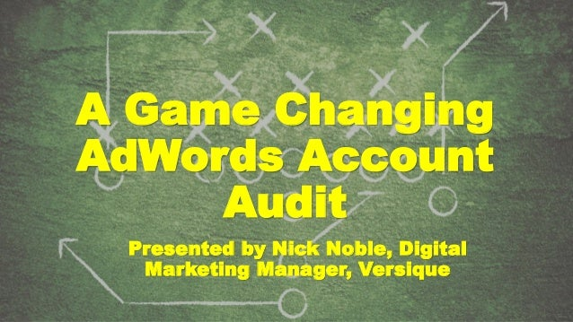 A Game Changing AdWords Account Audit Presented by Nick Noble, Digital Marketing Manager, Versique